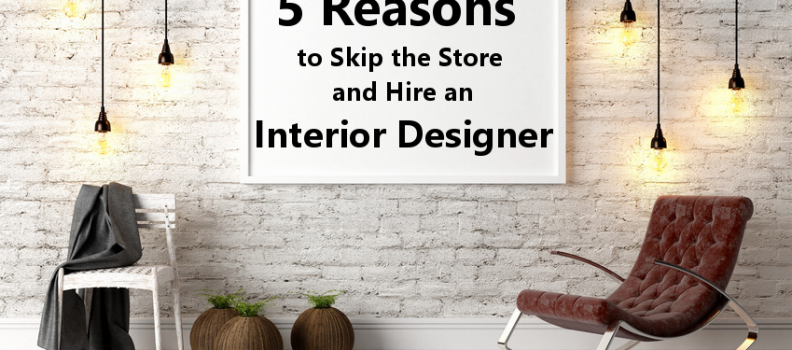 Five Reasons to Skip the Store and Hire an Interior Designer